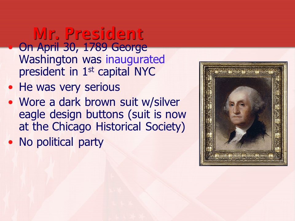 Mr. President On April 30, 1789 George Washington was inaugurated president in 1st capital NYC. He was very serious.