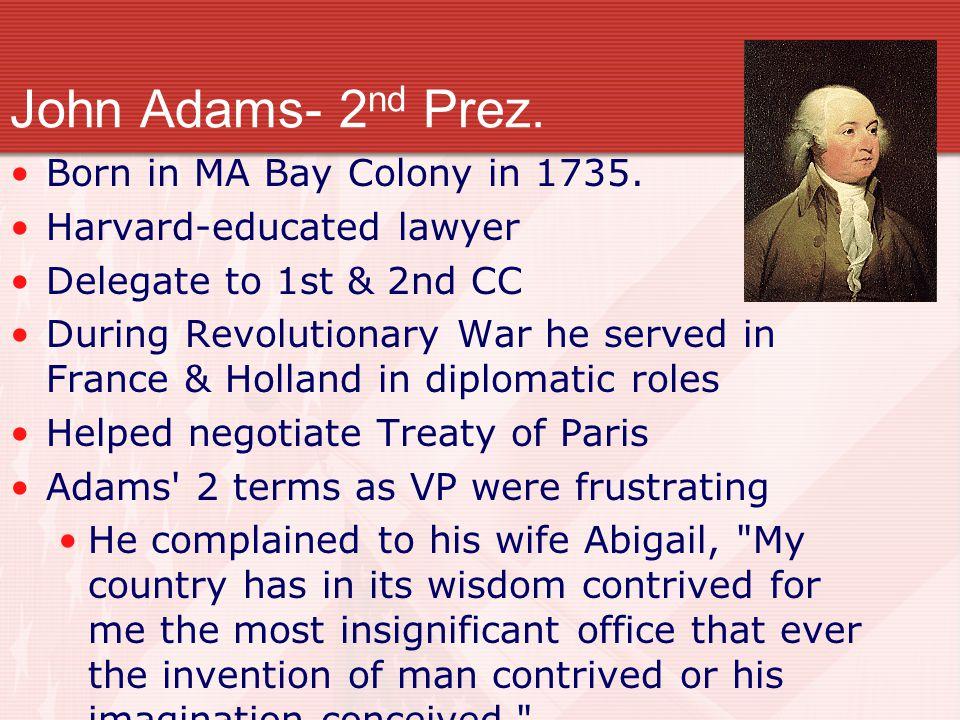 John Adams- 2nd Prez. Born in MA Bay Colony in 1735.