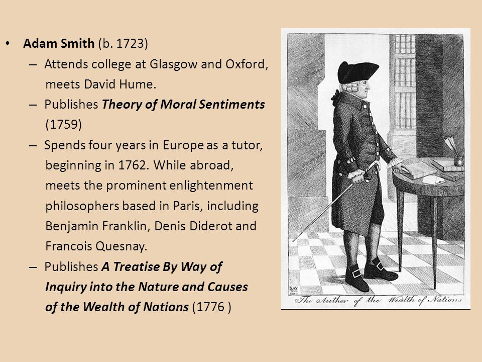 Adam Smith (b. 1723) Attends college at Glasgow and Oxford, meets David Hume. Publishes Theory of Moral Sentiments.