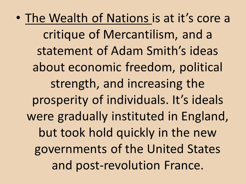 The Wealth of Nations is at it's core a critique of Mercantilism, and a statement of Adam Smith's ideas about economic freedom, political strength, and increasing the prosperity of individuals.
