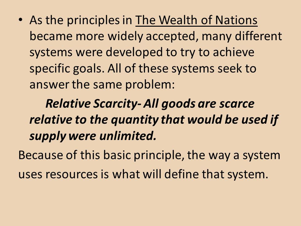 As the principles in The Wealth of Nations became more widely accepted, many different systems were developed to try to achieve specific goals. All of these systems seek to answer the same problem: