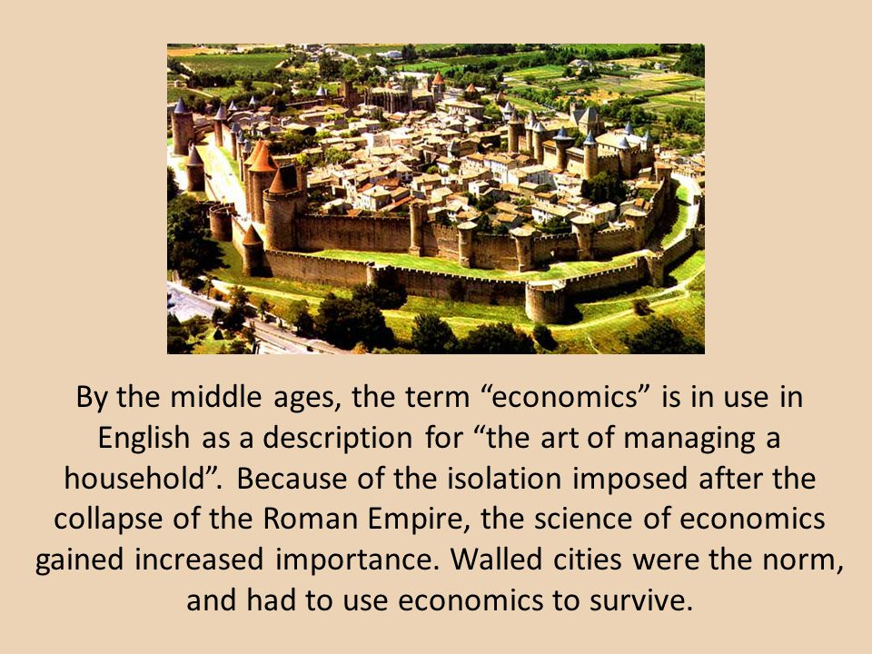 By the middle ages, the term economics is in use in English as a description for the art of managing a household .