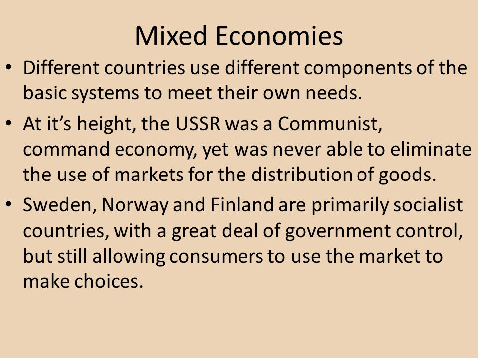 Mixed Economies Different countries use different components of the basic systems to meet their own needs.