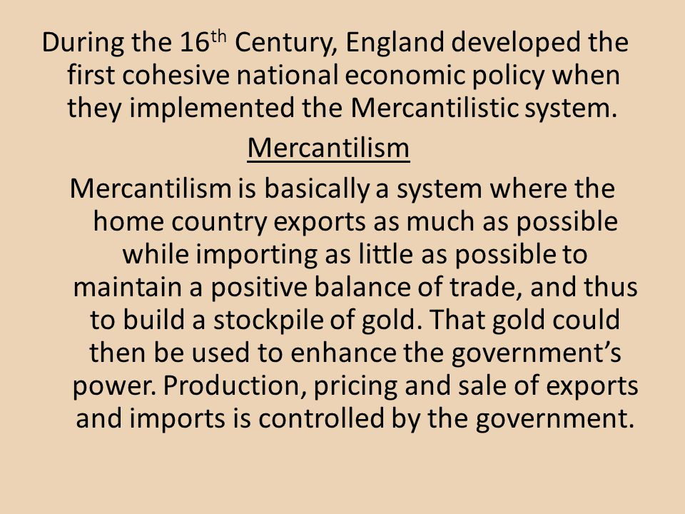During the 16th Century, England developed the first cohesive national economic policy when they implemented the Mercantilistic system.