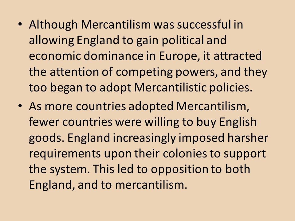 Although Mercantilism was successful in allowing England to gain political and economic dominance in Europe, it attracted the attention of competing powers, and they too began to adopt Mercantilistic policies.