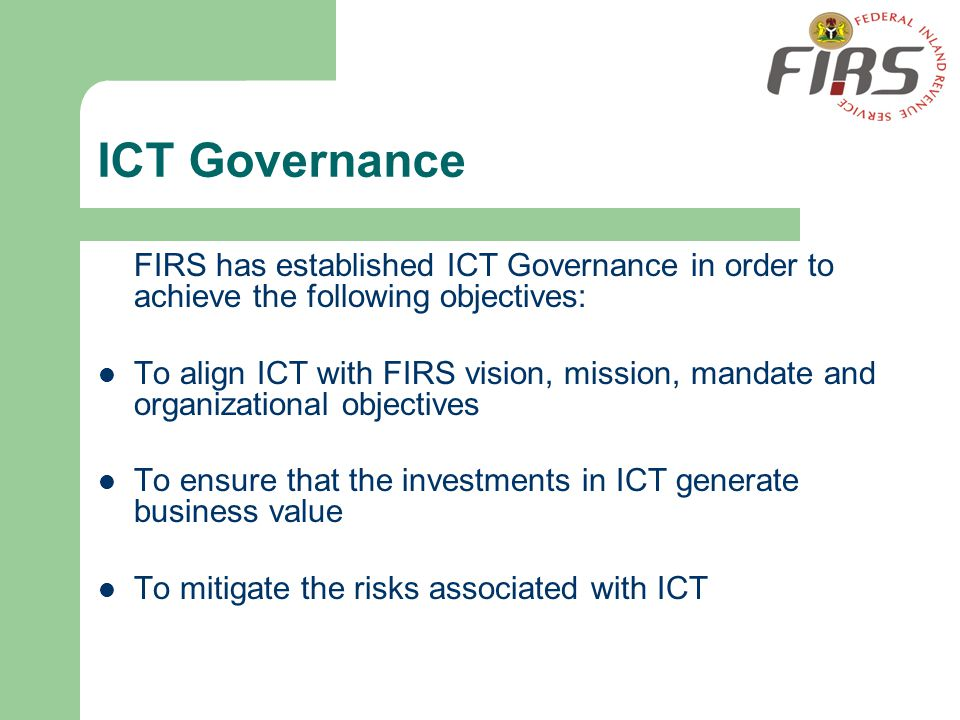 ICT Governance FIRS has established ICT Governance in order to achieve the following objectives: