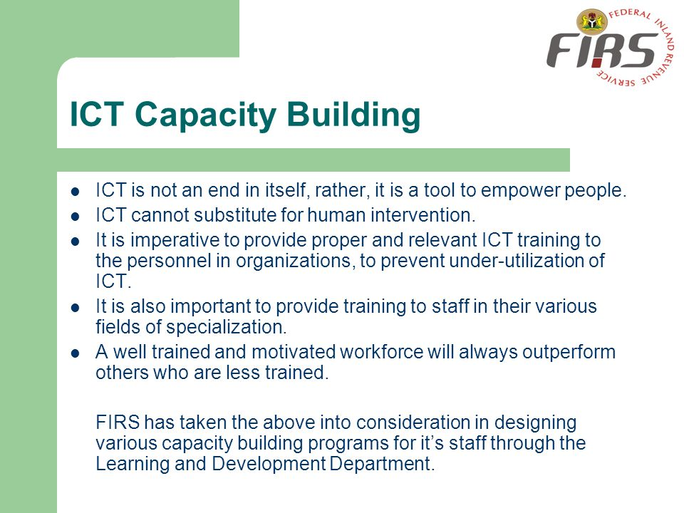 ICT Capacity Building ICT is not an end in itself, rather, it is a tool to empower people. ICT cannot substitute for human intervention.
