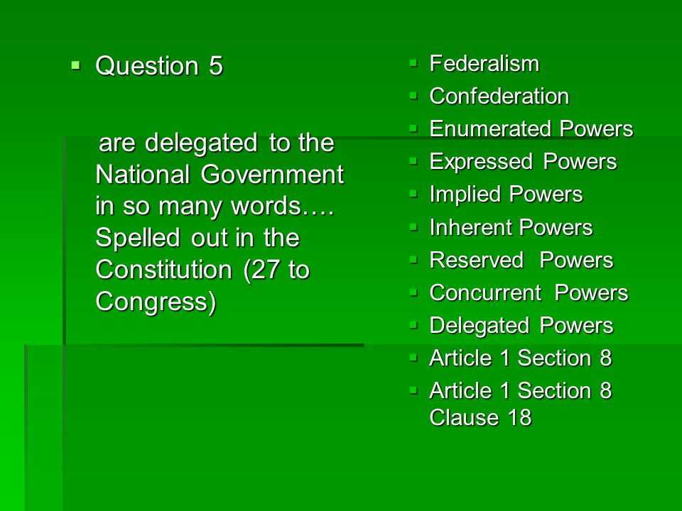 Question 5 are delegated to the National Government in so many words…. Spelled out in the Constitution (27 to Congress)