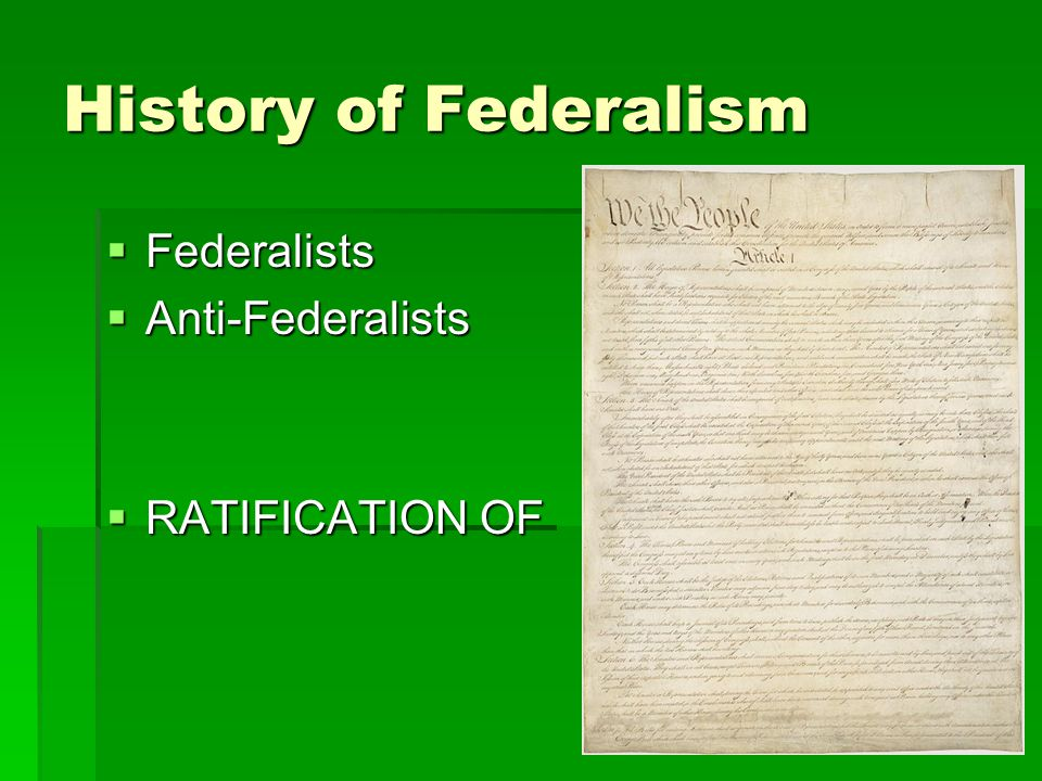 History of Federalism Federalists Anti-Federalists RATIFICATION OF