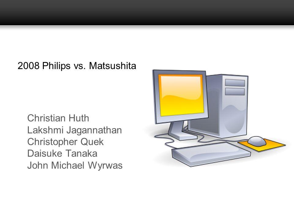 2008 Philips vs. Matsushita Christian Huth. Lakshmi Jagannathan. Christopher Quek. Daisuke Tanaka.