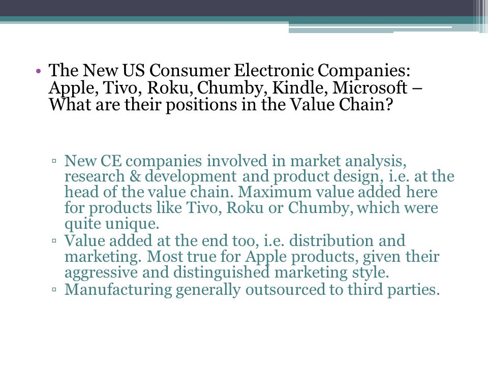 The New US Consumer Electronic Companies: Apple, Tivo, Roku, Chumby, Kindle, Microsoft – What are their positions in the Value Chain