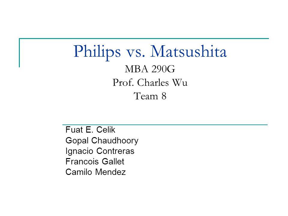 Philips vs. Matsushita MBA 290G Prof. Charles Wu Team 8