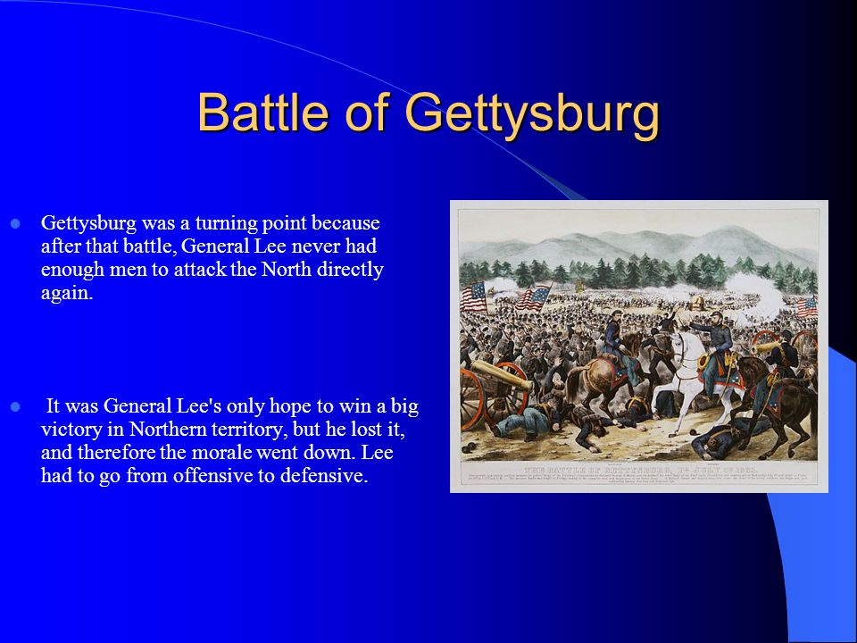 Battle of Gettysburg Gettysburg was a turning point because after that battle, General Lee never had enough men to attack the North directly again.