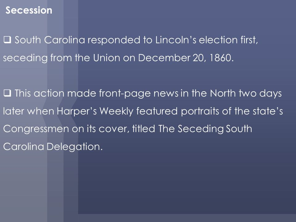 Secession South Carolina responded to Lincoln's election first, seceding from the Union on December 20,