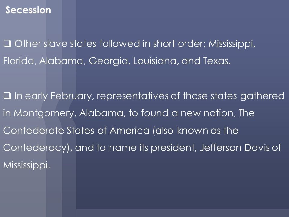 Secession Other slave states followed in short order: Mississippi, Florida, Alabama, Georgia, Louisiana, and Texas.