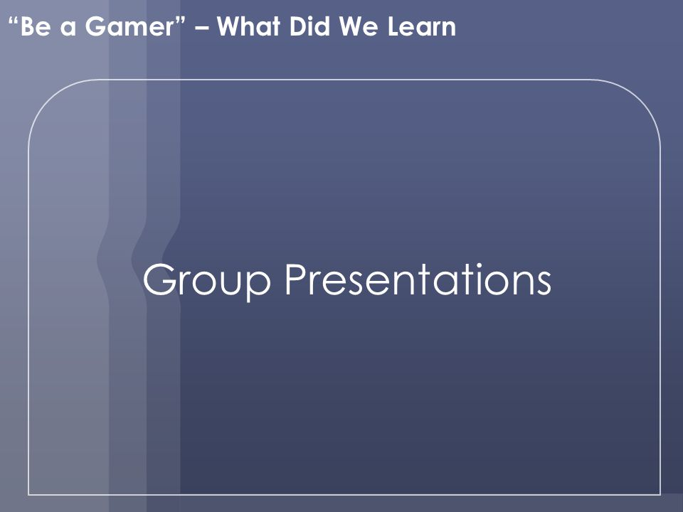 Group Presentations Be a Gamer – What Did We Learn