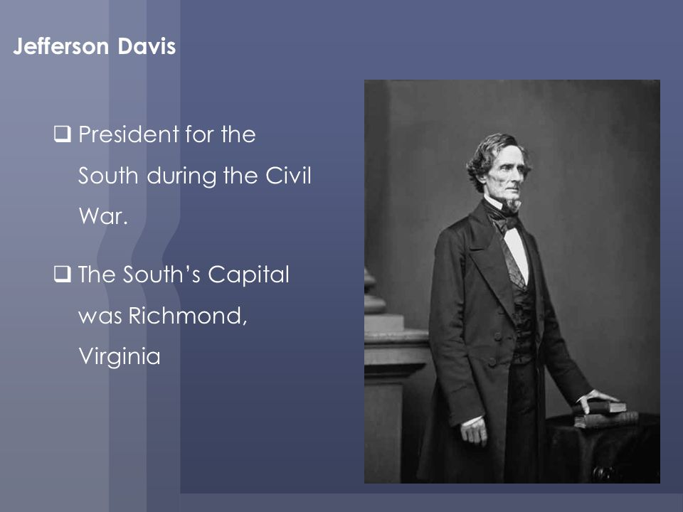 Jefferson Davis President for the South during the Civil War.
