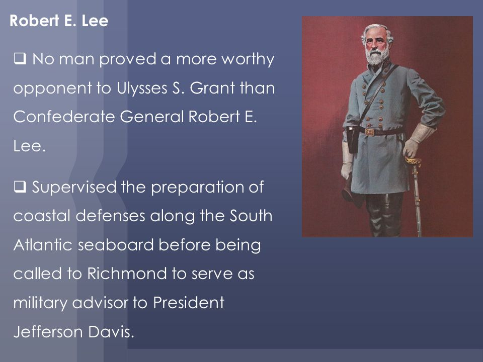Robert E. Lee No man proved a more worthy opponent to Ulysses S. Grant than Confederate General Robert E. Lee.