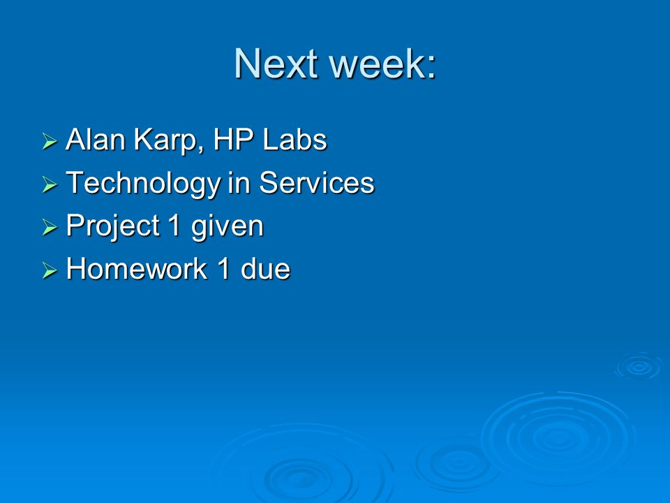 Next week: Alan Karp, HP Labs Technology in Services Project 1 given