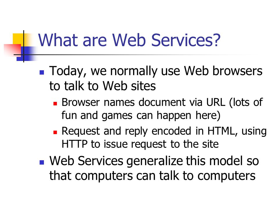 What are Web Services Today, we normally use Web browsers to talk to Web sites.