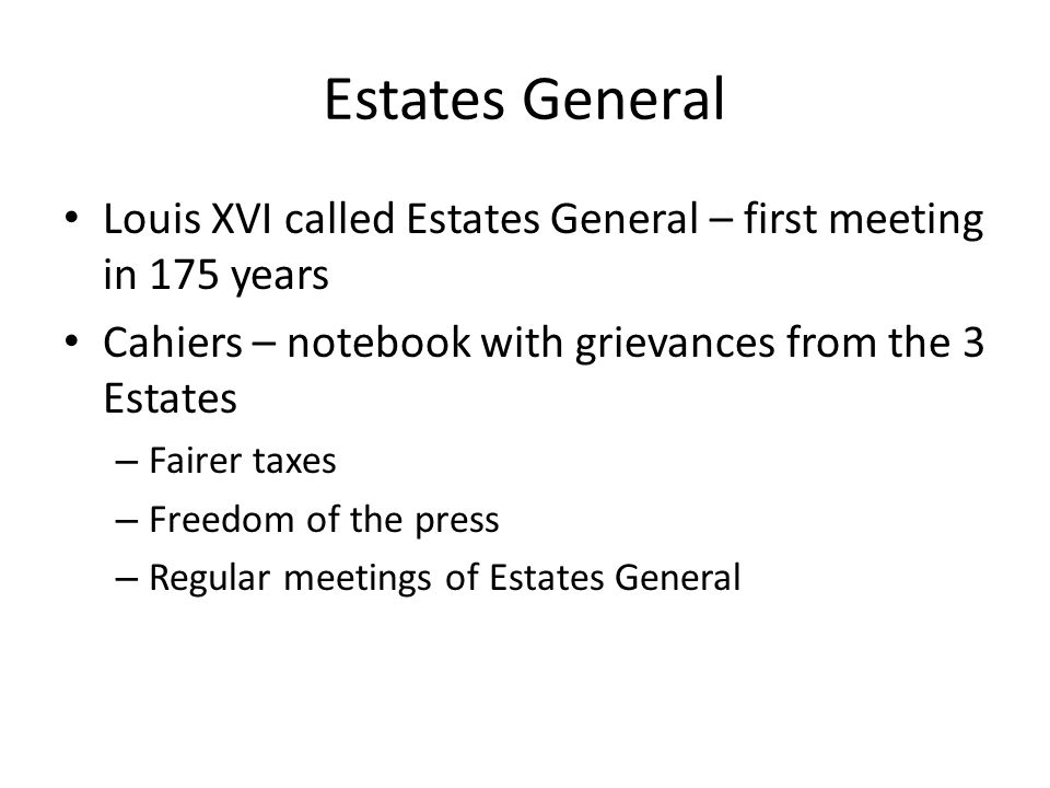 Estates General Louis XVI called Estates General – first meeting in 175 years. Cahiers – notebook with grievances from the 3 Estates.