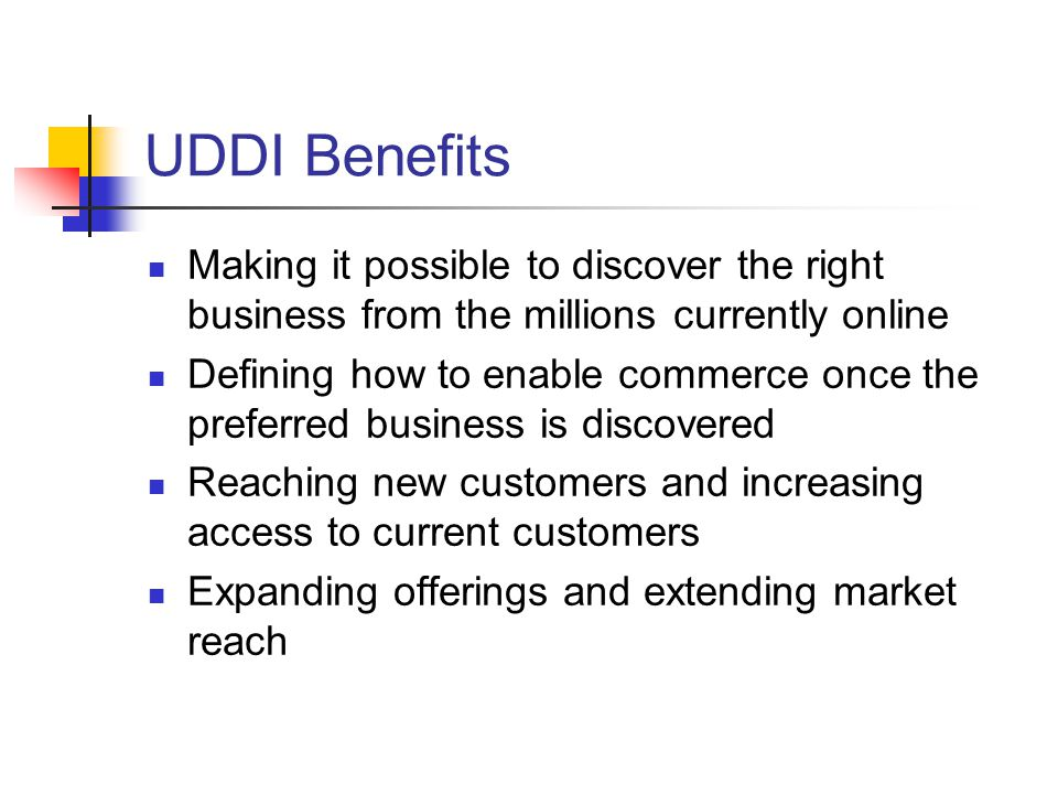 UDDI Benefits Making it possible to discover the right business from the millions currently online.