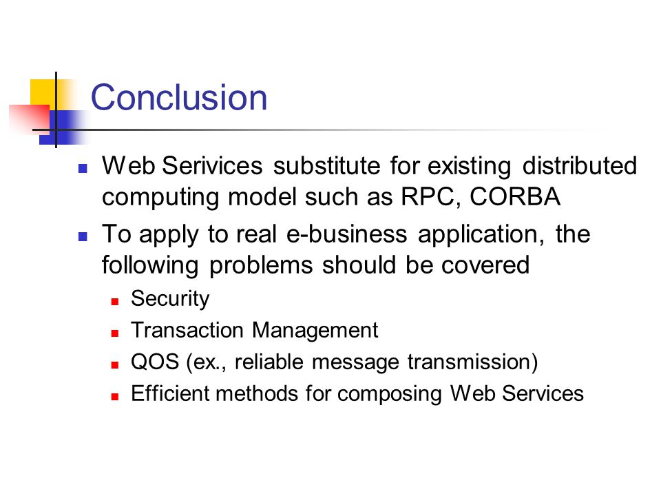 Conclusion Web Serivices substitute for existing distributed computing model such as RPC, CORBA.