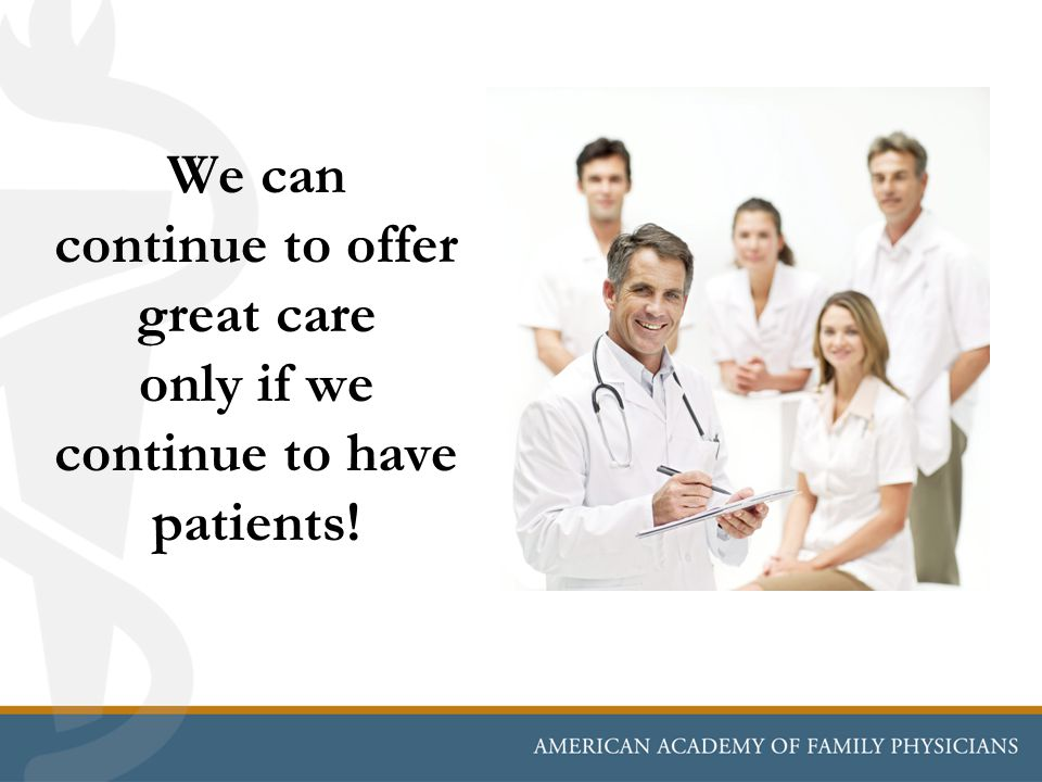 We can continue to offer great care only if we continue to have patients!