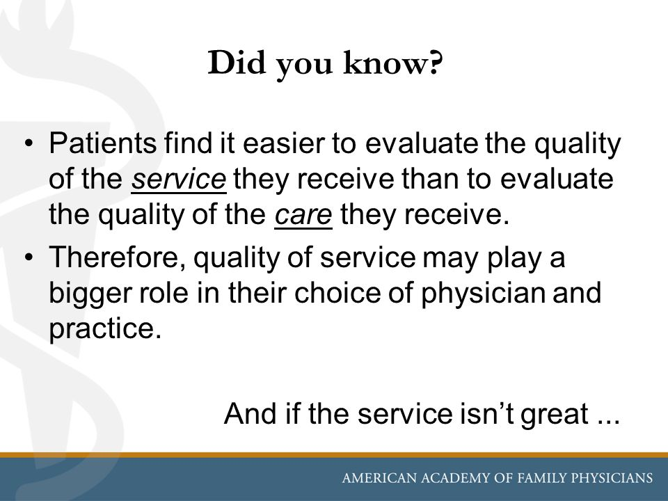 Did you know Patients find it easier to evaluate the quality of the service they receive than to evaluate the quality of the care they receive.