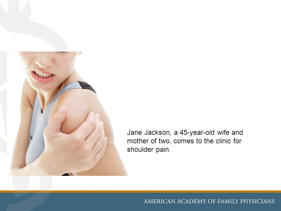Jane Jackson, a 45-year-old wife and mother of two, comes to the clinic for shoulder pain.