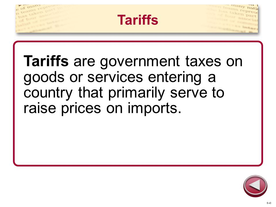 Tariffs Tariffs are government taxes on goods or services entering a country that primarily serve to raise prices on imports.
