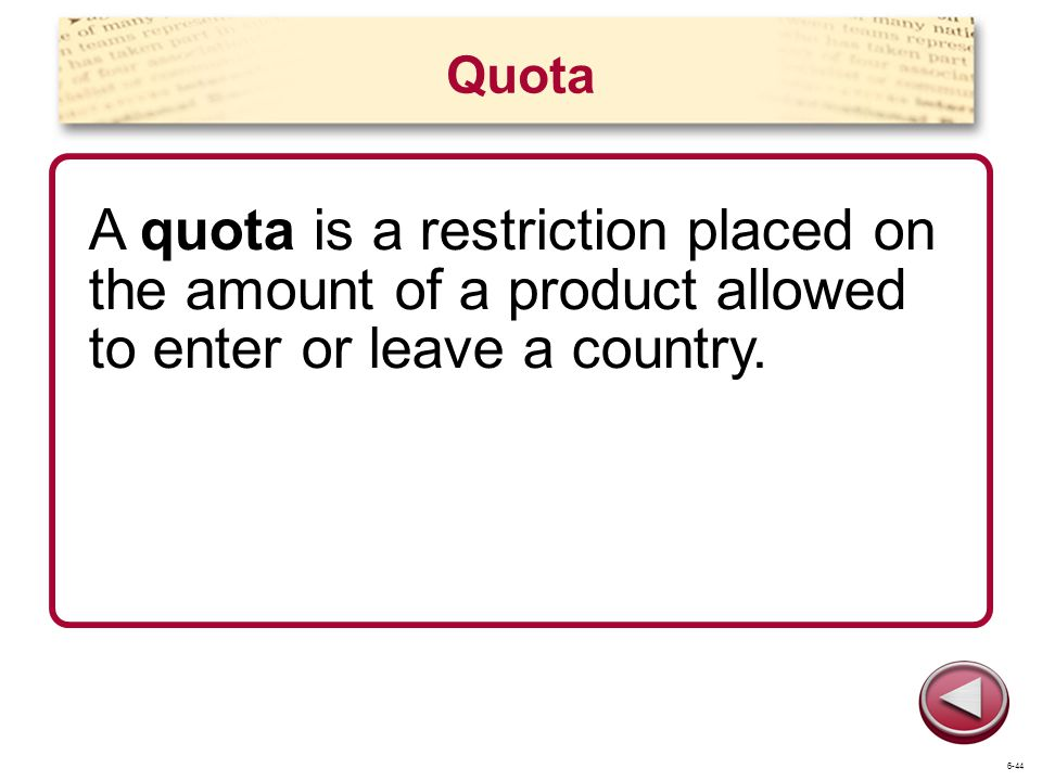 Quota A quota is a restriction placed on the amount of a product allowed to enter or leave a country.