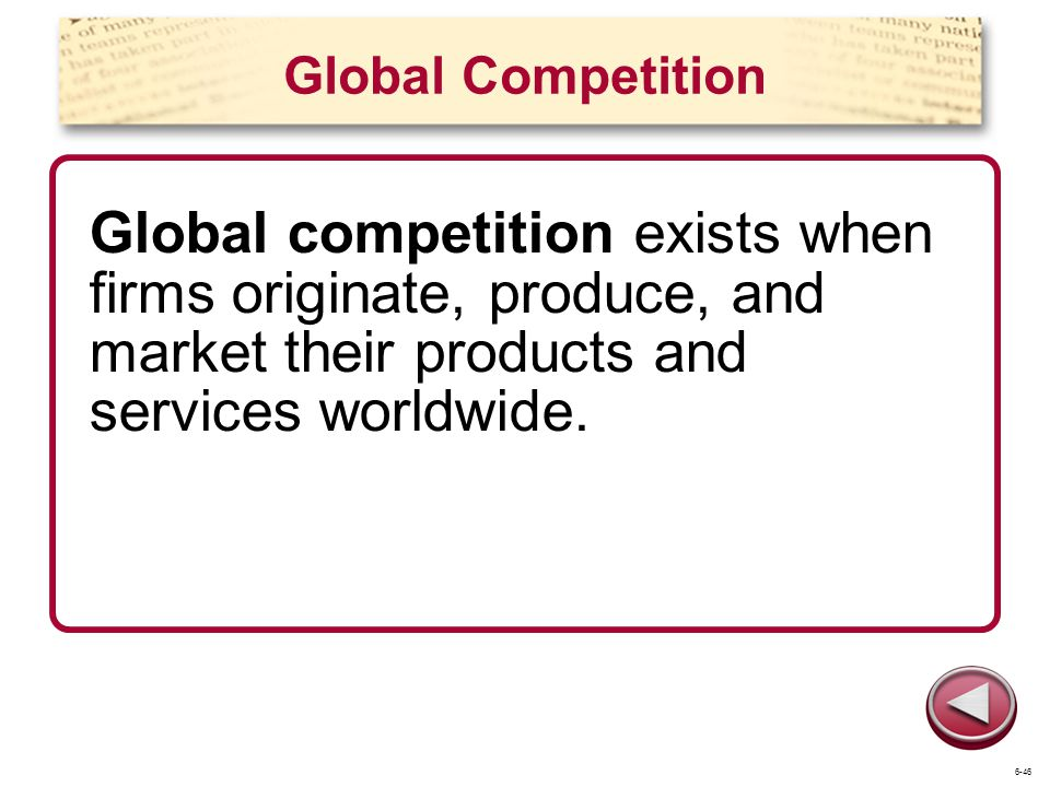 Global Competition Global competition exists when firms originate, produce, and market their products and services worldwide.