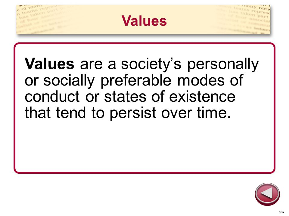 Values Values are a society's personally or socially preferable modes of conduct or states of existence that tend to persist over time.