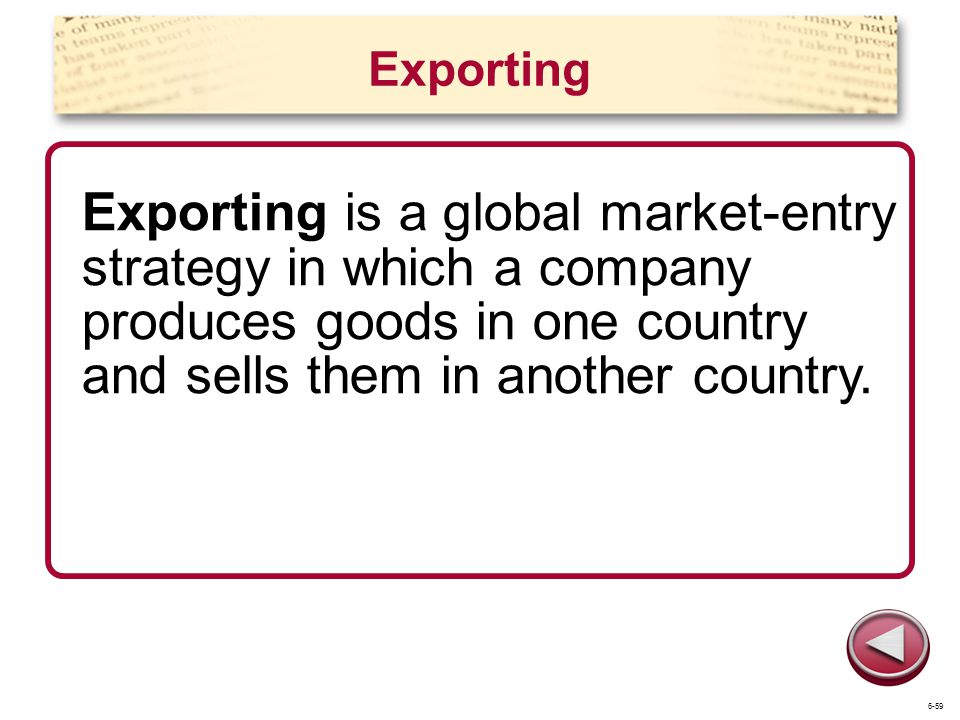 Exporting Exporting is a global market-entry strategy in which a company produces goods in one country and sells them in another country.