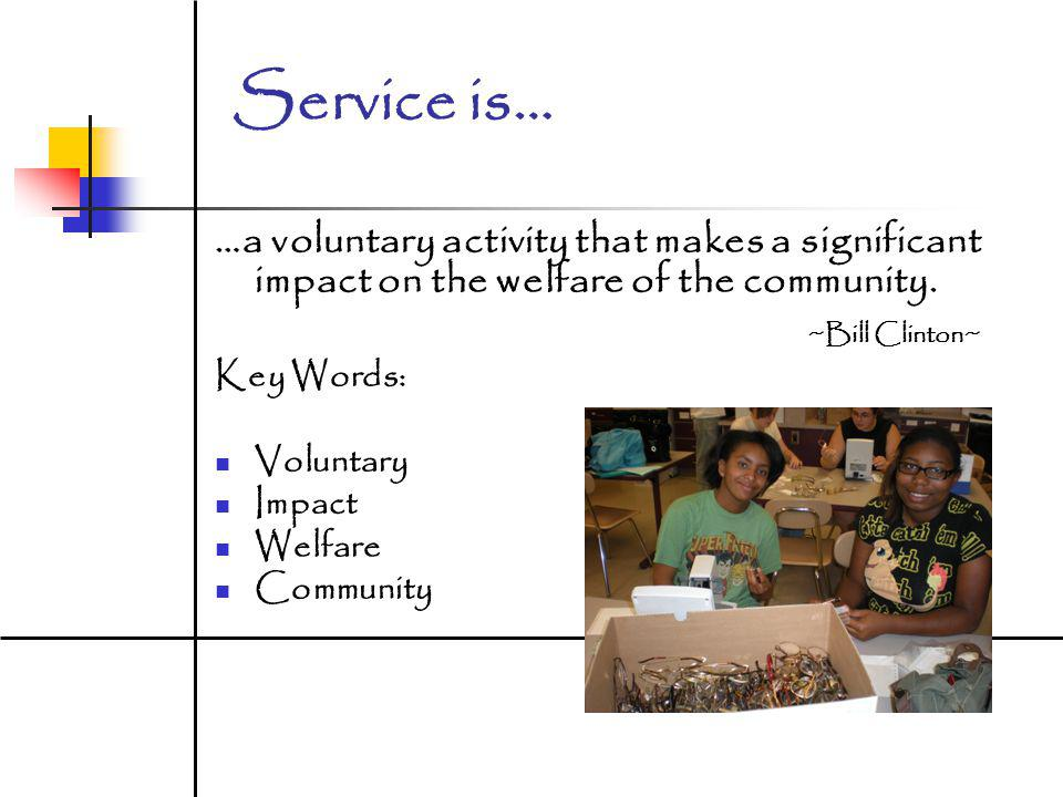 Service is… …a voluntary activity that makes a significant impact on the welfare of the community. ~Bill Clinton~