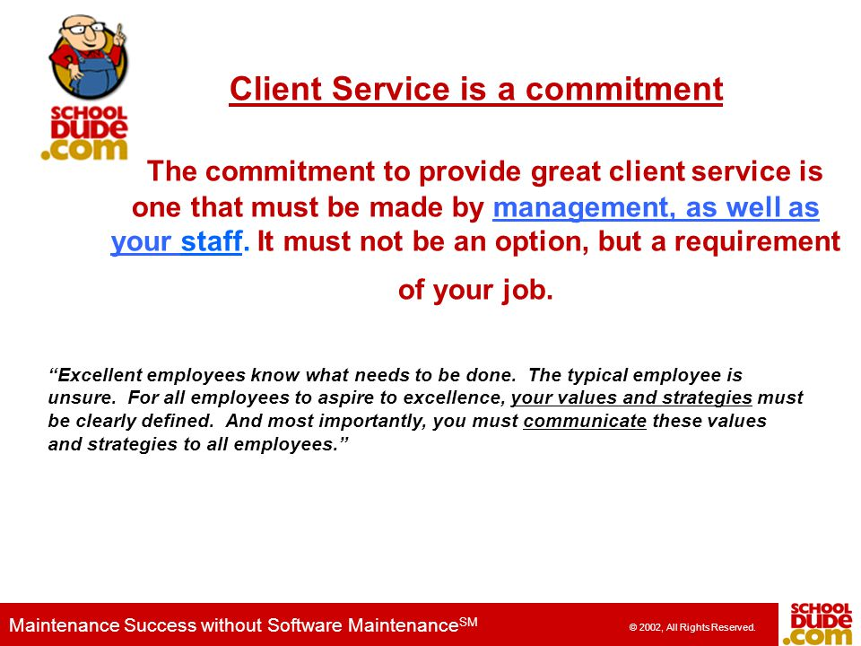 Client Service is a commitment The commitment to provide great client service is one that must be made by management, as well as your staff. It must not be an option, but a requirement of your job.