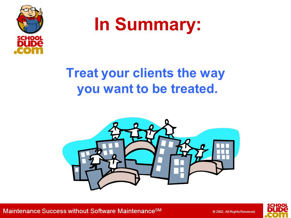 Treat your clients the way you want to be treated.