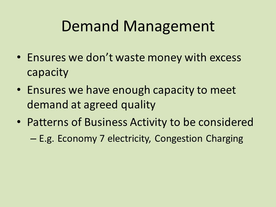 Demand Management Ensures we don't waste money with excess capacity