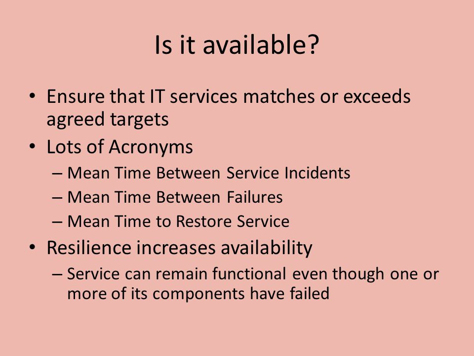 Is it available Ensure that IT services matches or exceeds agreed targets. Lots of Acronyms. Mean Time Between Service Incidents.