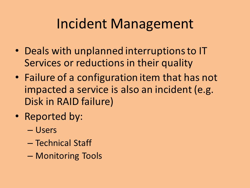 Incident Management Deals with unplanned interruptions to IT Services or reductions in their quality.