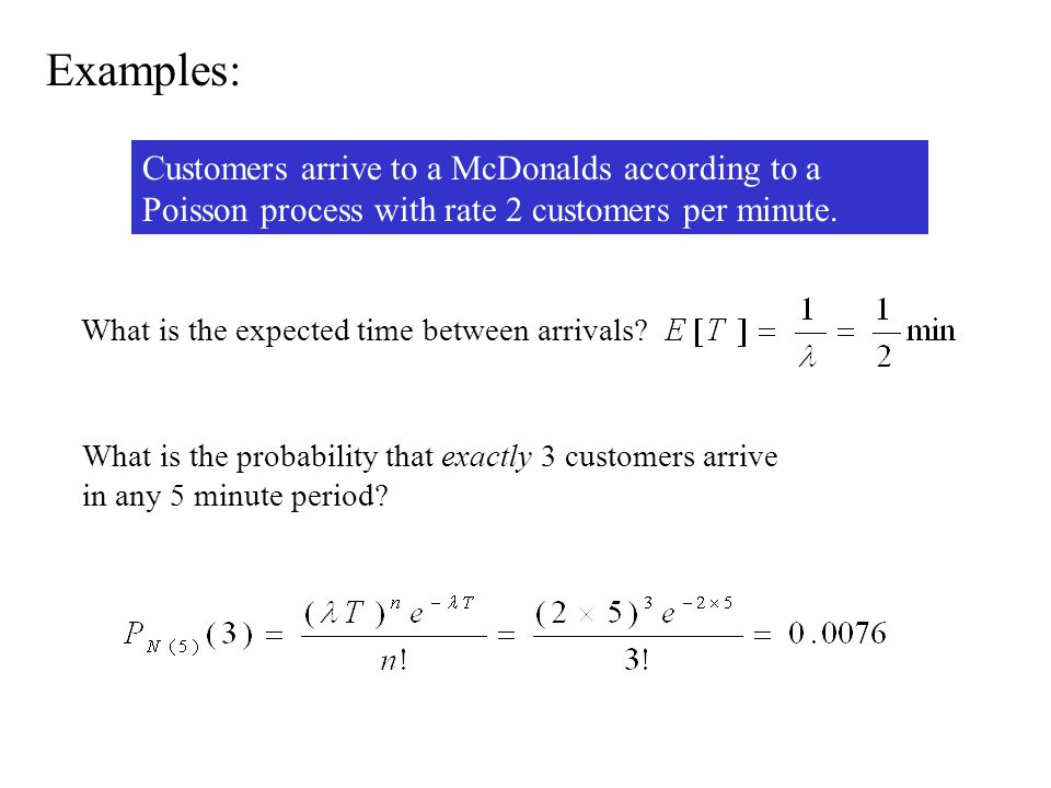 Examples: Customers arrive to a McDonalds according to a Poisson process with rate 2 customers per minute.