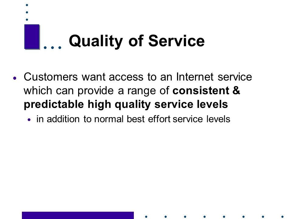 Quality of Service Customers want access to an Internet service which can provide a range of consistent & predictable high quality service levels.