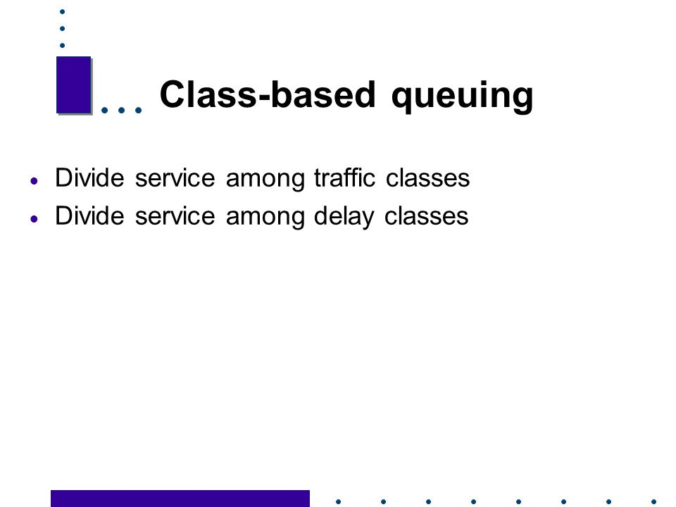 Class-based queuing Divide service among traffic classes