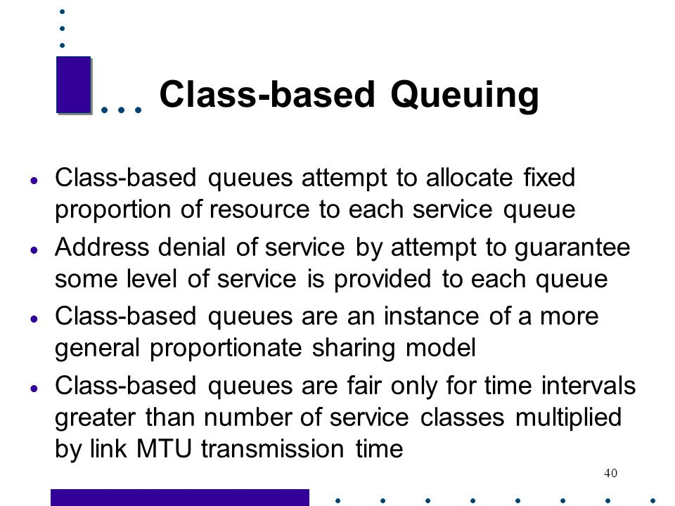 Class-based Queuing Class-based queues attempt to allocate fixed proportion of resource to each service queue.