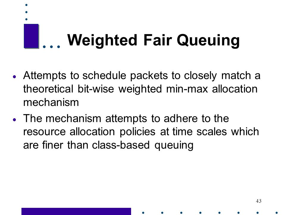 Weighted Fair Queuing Attempts to schedule packets to closely match a theoretical bit-wise weighted min-max allocation mechanism.