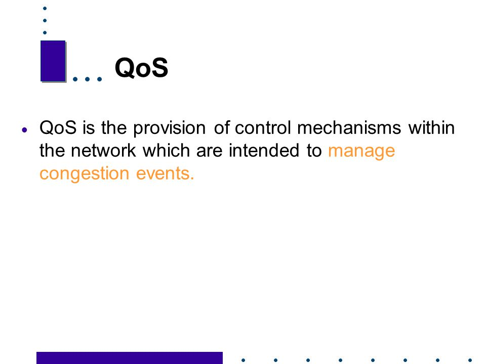 QoS QoS is the provision of control mechanisms within the network which are intended to manage congestion events.