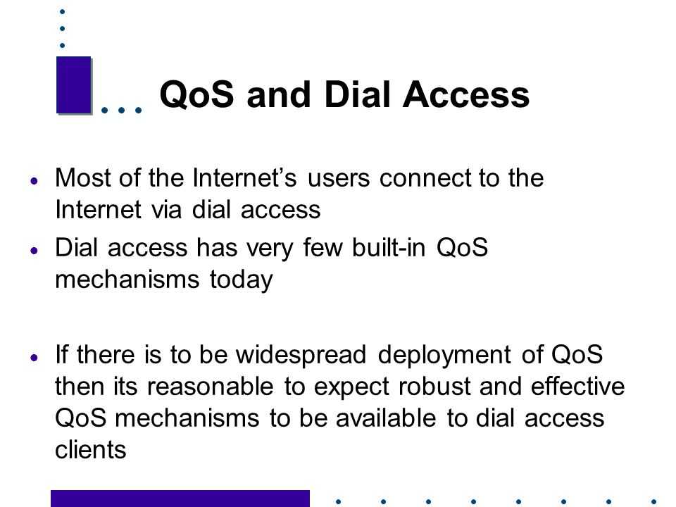 QoS and Dial Access Most of the Internet's users connect to the Internet via dial access. Dial access has very few built-in QoS mechanisms today.