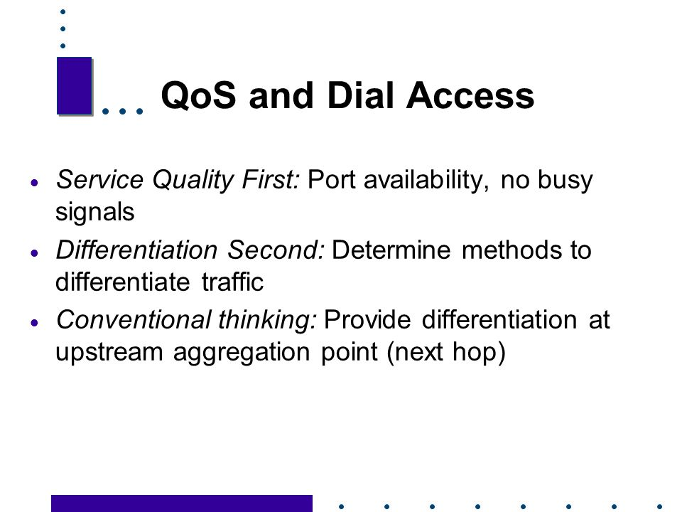 QoS and Dial Access Service Quality First: Port availability, no busy signals. Differentiation Second: Determine methods to differentiate traffic.