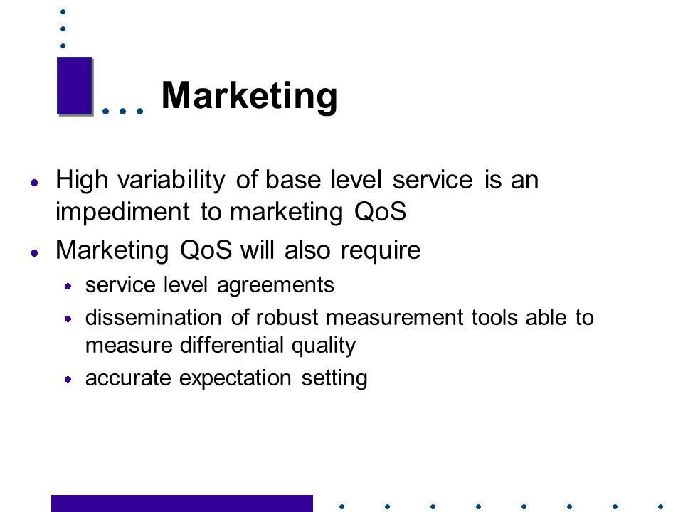 Marketing High variability of base level service is an impediment to marketing QoS. Marketing QoS will also require.